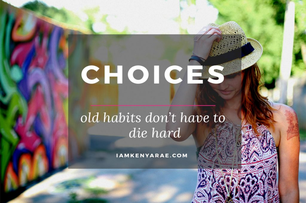 Choices | Old Habits Don't Have to Die Hard
