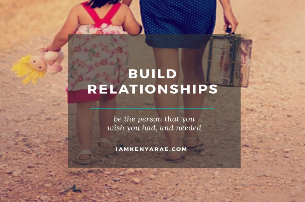 Build Relationships |Be what you wish you had