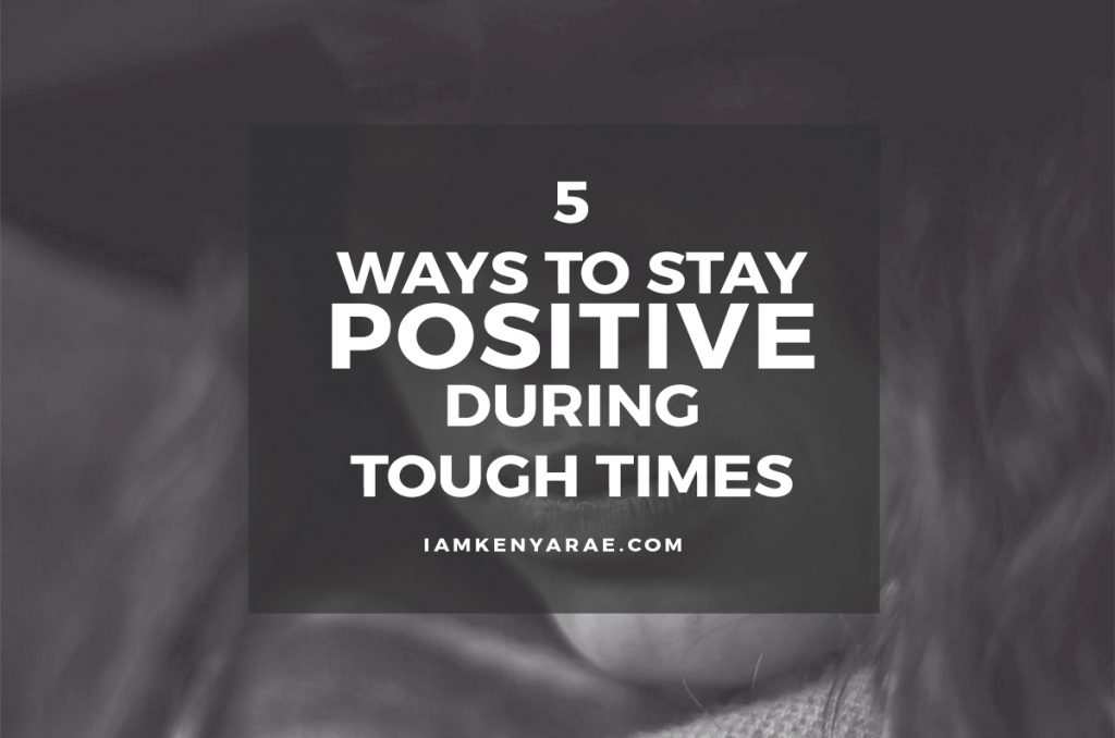 5 Ways to Stay Positive During Tough Times